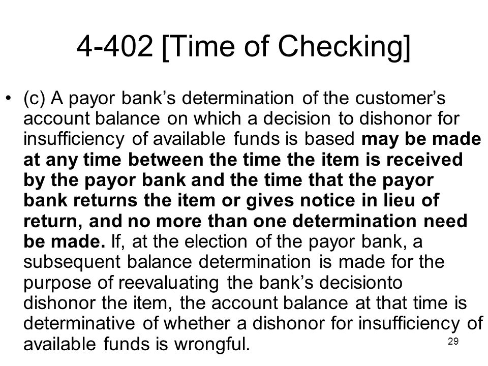 29 4-402 [Time of Checking] (c) A payor banks determination of the customers account balance on which a decision to dishonor for insufficiency of available funds is based may be made at any time between the time the item is received by the payor bank and the time that the payor bank returns the item or gives notice in lieu of return, and no more than one determination need be made.