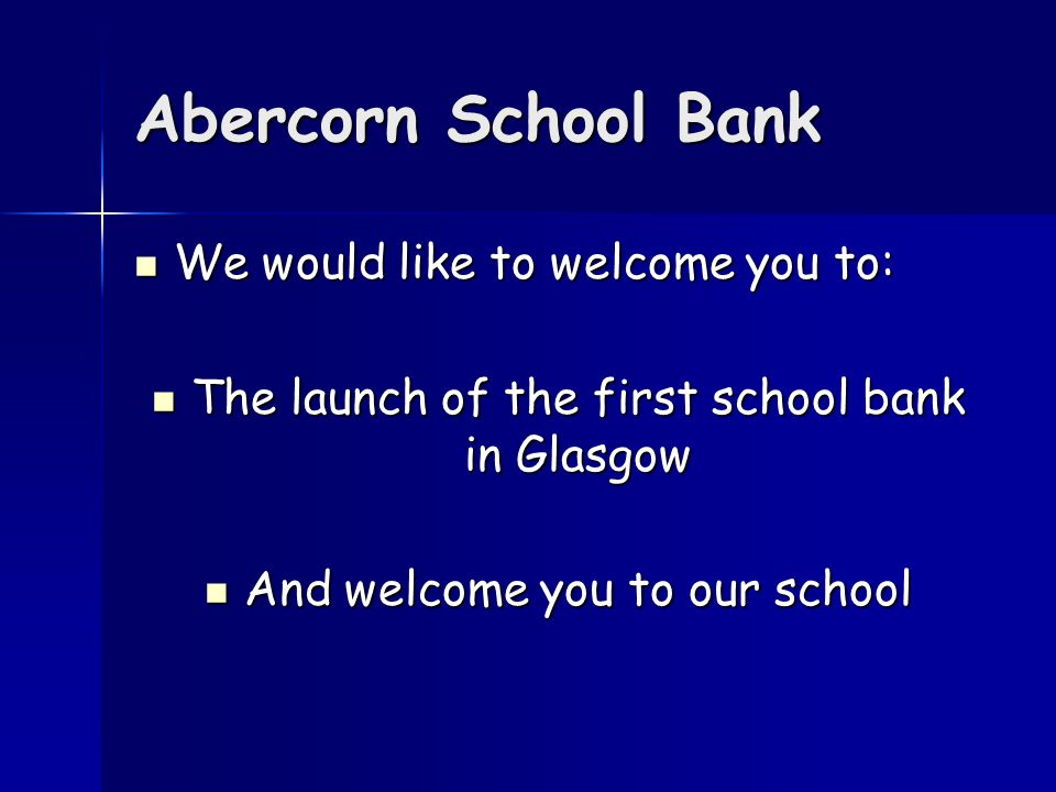 Abercorn School Bank We would like to welcome you to: We would like to welcome you to: The launch of the first school bank in Glasgow The launch of the first school bank in Glasgow And welcome you to our school And welcome you to our school