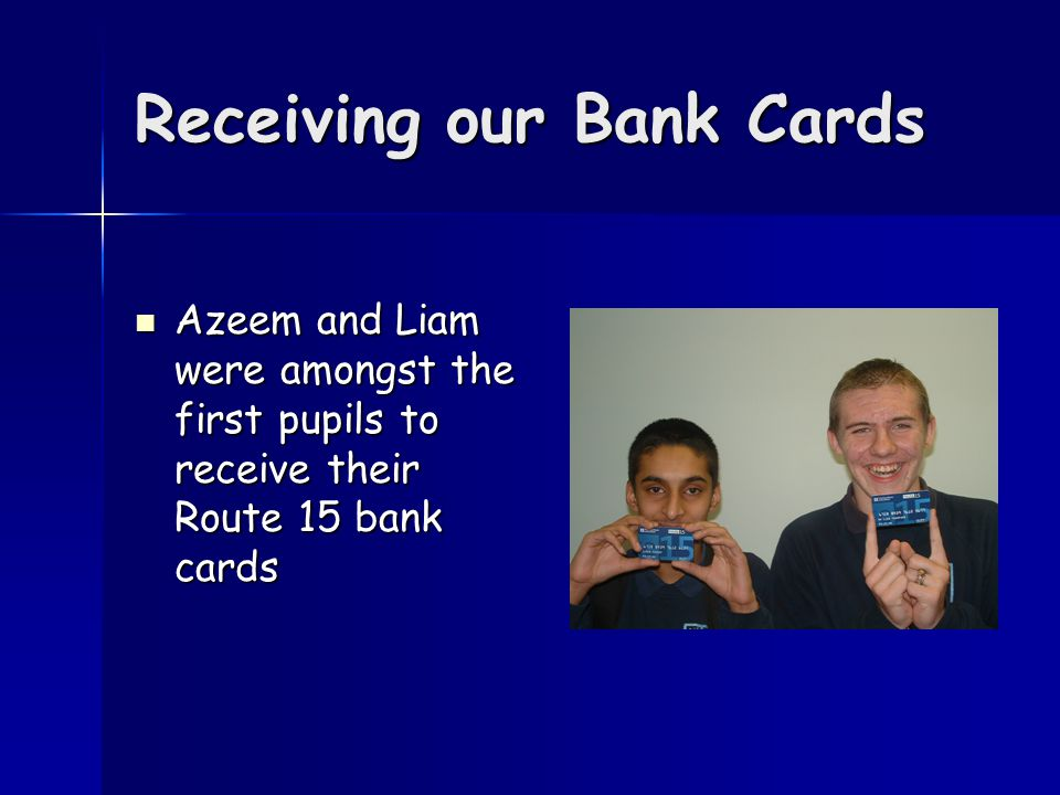 Receiving our Bank Cards Azeem and Liam were amongst the first pupils to receive their Route 15 bank cards Azeem and Liam were amongst the first pupils to receive their Route 15 bank cards