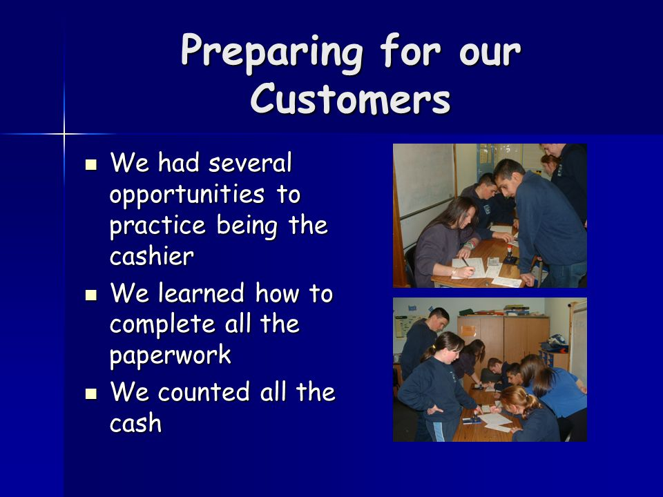 Preparing for our Customers We had several opportunities to practice being the cashier We had several opportunities to practice being the cashier We learned how to complete all the paperwork We learned how to complete all the paperwork We counted all the cash We counted all the cash