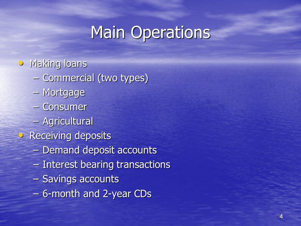 4 Making loans Making loans –Commercial (two types) –Mortgage –Consumer –Agricultural Receiving deposits Receiving deposits –Demand deposit accounts –Interest bearing transactions –Savings accounts –6-month and 2-year CDs Main Operations