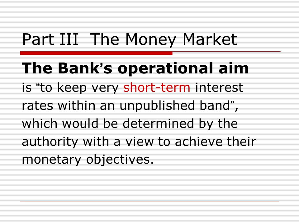 Part III The Money Market The Bank s operational aim is to keep very short-term interest rates within an unpublished band, which would be determined by the authority with a view to achieve their monetary objectives.