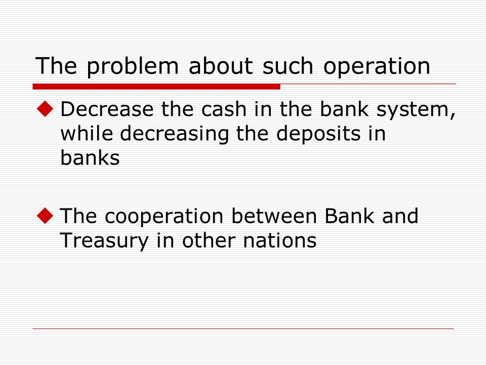 The problem about such operation Decrease the cash in the bank system, while decreasing the deposits in banks The cooperation between Bank and Treasury in other nations