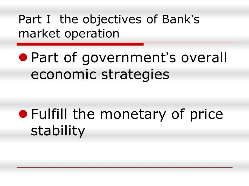 Part I the objectives of Bank s market operation Part of government s overall economic strategies Fulfill the monetary of price stability