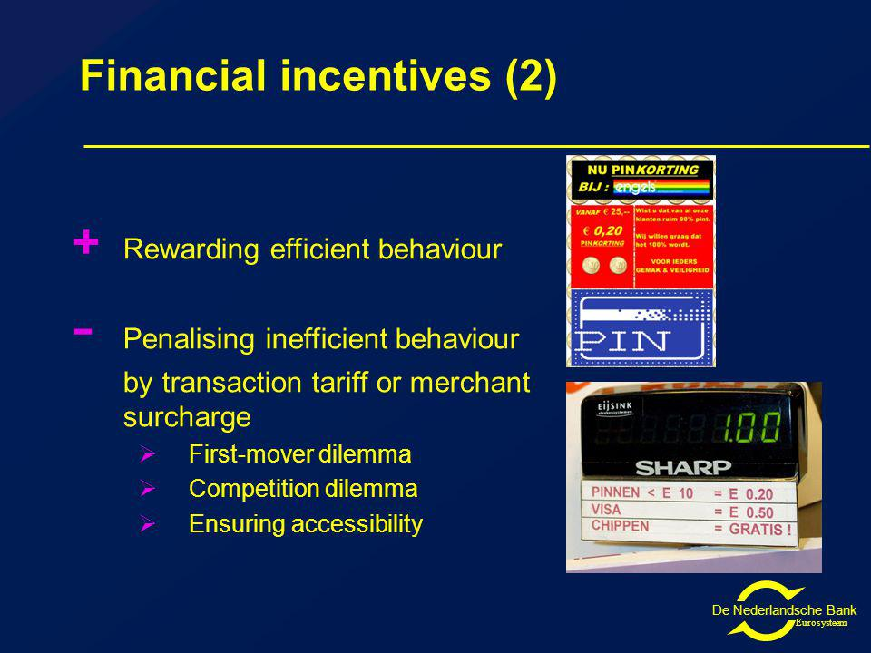 De Nederlandsche Bank Eurosysteem Financial incentives (2) + Rewarding efficient behaviour - Penalising inefficient behaviour by transaction tariff or merchant surcharge First-mover dilemma Competition dilemma Ensuring accessibility