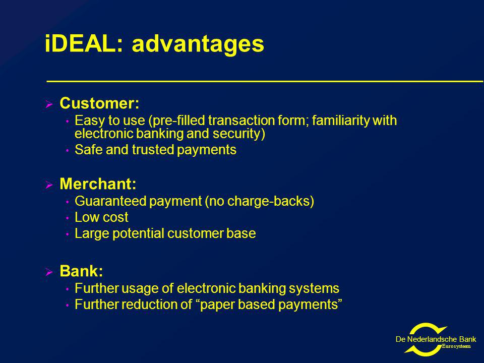 De Nederlandsche Bank Eurosysteem iDEAL: advantages Customer: Easy to use (pre-filled transaction form; familiarity with electronic banking and security) Safe and trusted payments Merchant: Guaranteed payment (no charge-backs) Low cost Large potential customer base Bank: Further usage of electronic banking systems Further reduction of paper based payments