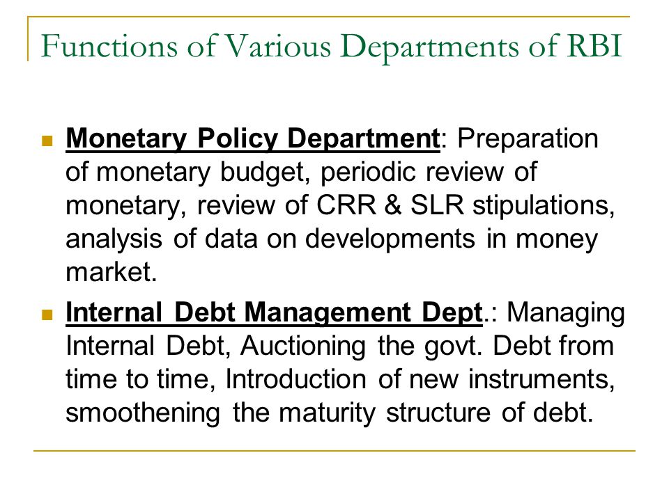 Functions of Various Departments of RBI Monetary Policy Department: Preparation of monetary budget, periodic review of monetary, review of CRR & SLR stipulations, analysis of data on developments in money market.