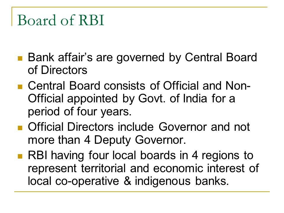 Board of RBI Bank affairs are governed by Central Board of Directors Central Board consists of Official and Non- Official appointed by Govt.