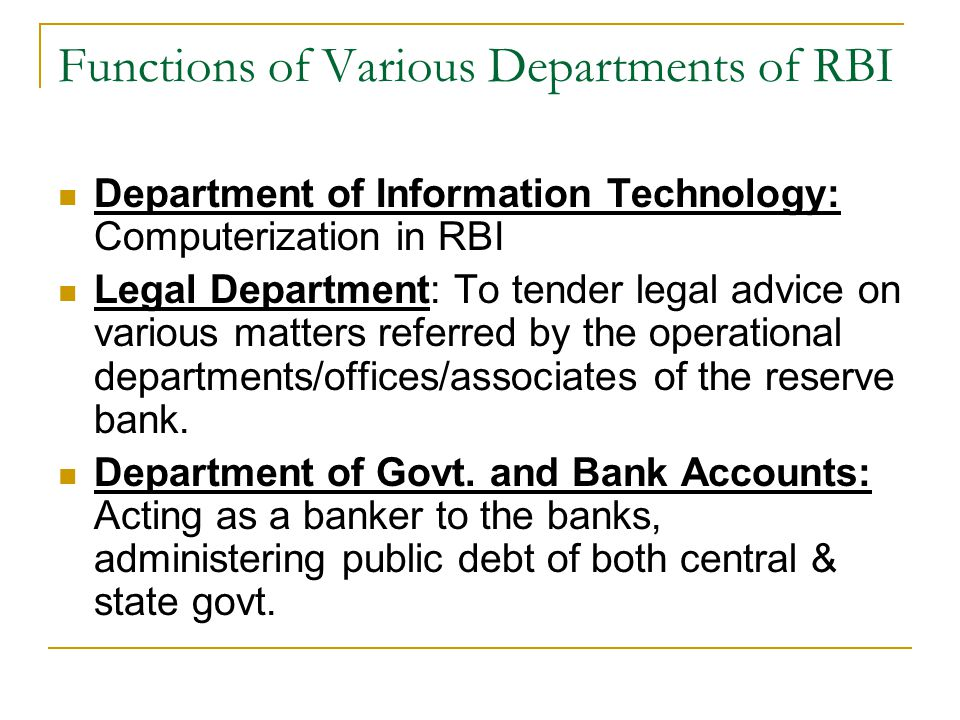Functions of Various Departments of RBI Department of Information Technology: Computerization in RBI Legal Department: To tender legal advice on various matters referred by the operational departments/offices/associates of the reserve bank.