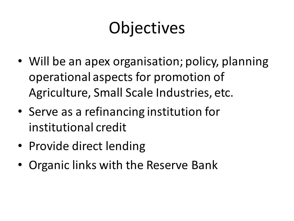 Objectives Will be an apex organisation; policy, planning operational aspects for promotion of Agriculture, Small Scale Industries, etc.