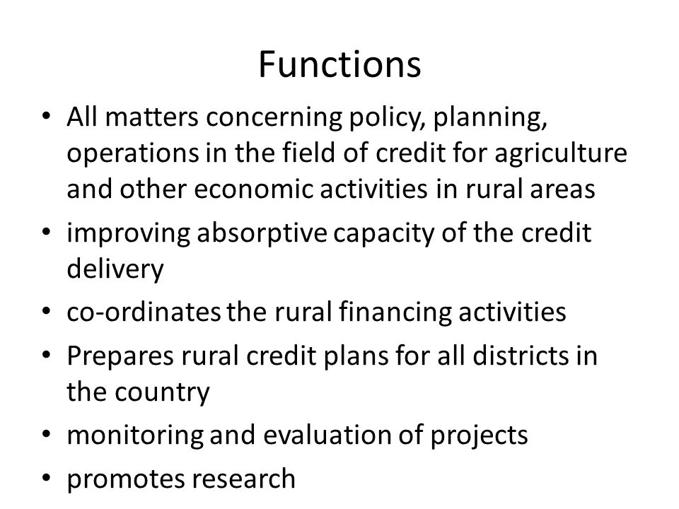 Functions All matters concerning policy, planning, operations in the field of credit for agriculture and other economic activities in rural areas improving absorptive capacity of the credit delivery co-ordinates the rural financing activities Prepares rural credit plans for all districts in the country monitoring and evaluation of projects promotes research