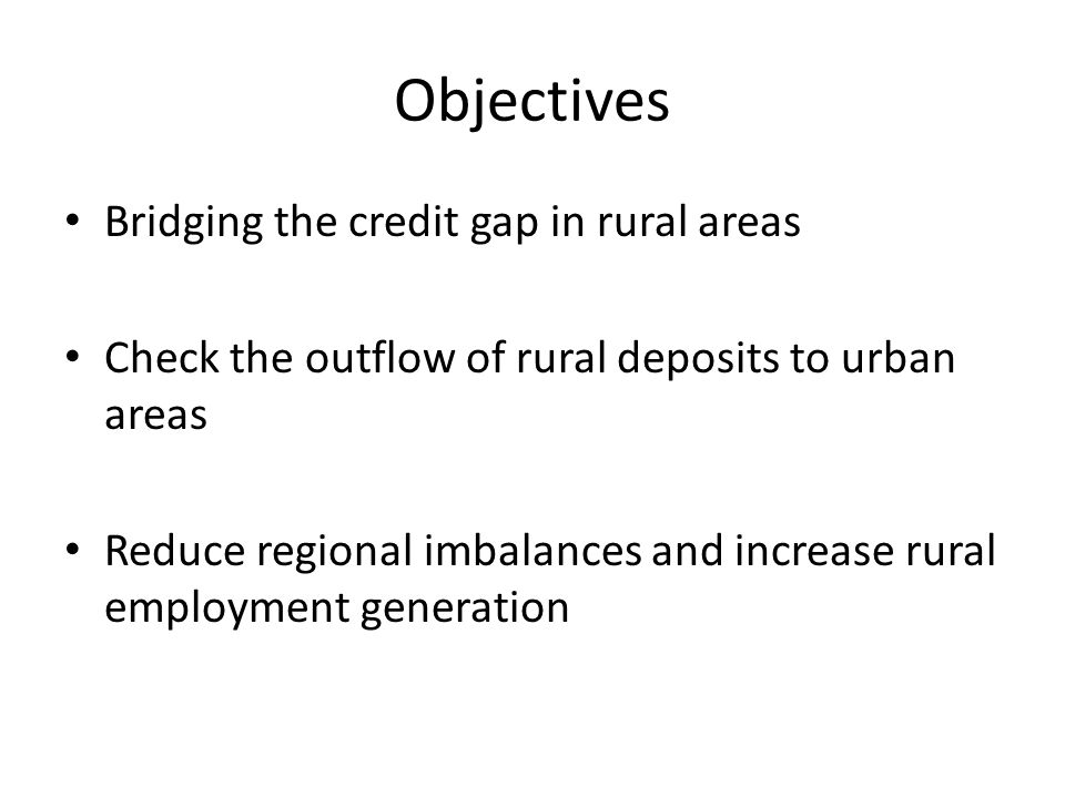 Objectives Bridging the credit gap in rural areas Check the outflow of rural deposits to urban areas Reduce regional imbalances and increase rural employment generation