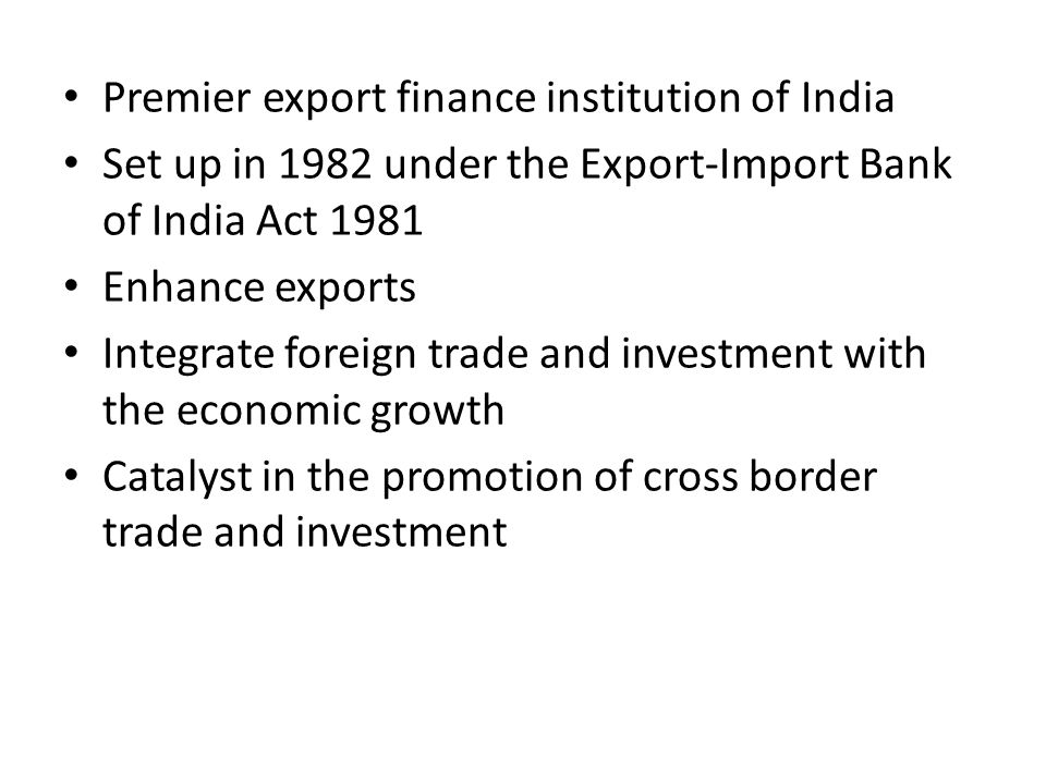 Premier export finance institution of India Set up in 1982 under the Export-Import Bank of India Act 1981 Enhance exports Integrate foreign trade and investment with the economic growth Catalyst in the promotion of cross border trade and investment