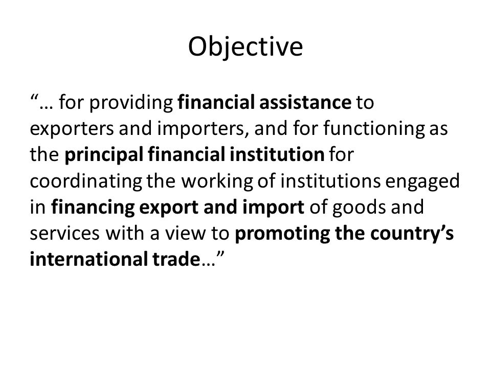 Objective … for providing financial assistance to exporters and importers, and for functioning as the principal financial institution for coordinating the working of institutions engaged in financing export and import of goods and services with a view to promoting the countrys international trade…