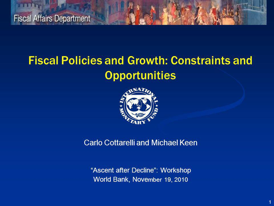 Fiscal Policies and Growth: Constraints and Opportunities Carlo Cottarelli and Michael Keen Ascent after Decline: Workshop World Bank, Nove mber 19, 2010 1