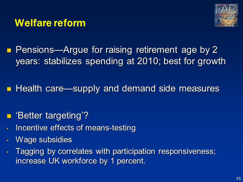 Welfare reform PensionsArgue for raising retirement age by 2 years: stabilizes spending at 2010; best for growth PensionsArgue for raising retirement age by 2 years: stabilizes spending at 2010; best for growth Health caresupply and demand side measures Health caresupply and demand side measures Better targeting.