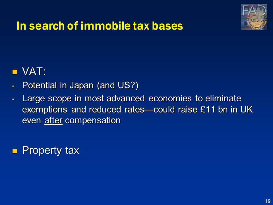 In search of immobile tax bases VAT: VAT: Potential in Japan (and US ) Potential in Japan (and US ) Large scope in most advanced economies to eliminate exemptions and reduced ratescould raise £11 bn in UK even after compensation Large scope in most advanced economies to eliminate exemptions and reduced ratescould raise £11 bn in UK even after compensation Property tax Property tax 19