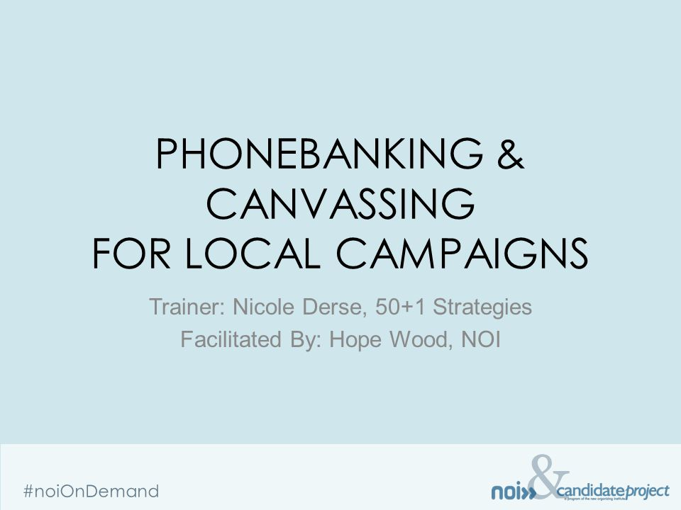 & #noiOnDemand PHONEBANKING & CANVASSING FOR LOCAL CAMPAIGNS Trainer: Nicole Derse, 50+1 Strategies Facilitated By: Hope Wood, NOI