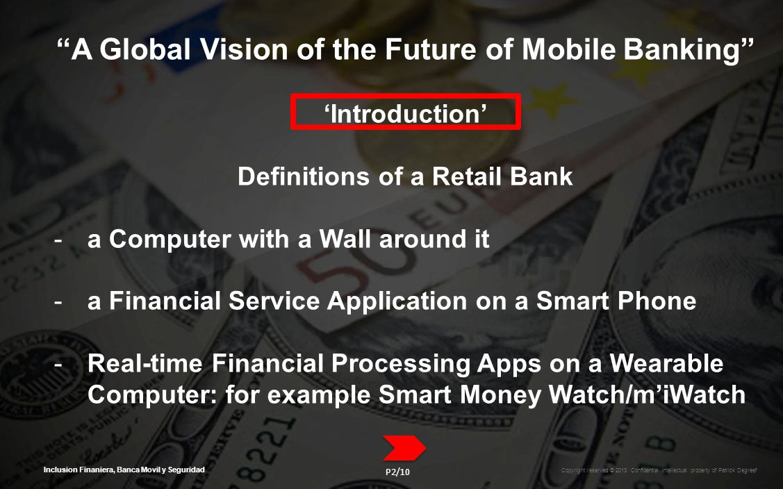 Inclusion Finaniera, Banca Movil y Seguridad A Global Vision of the Future of Mobile Banking Introduction Definitions of a Retail Bank -a Computer with a Wall around it -a Financial Service Application on a Smart Phone -Real-time Financial Processing Apps on a Wearable Computer: for example Smart Money Watch/miWatch Copyright reserved © 2013.