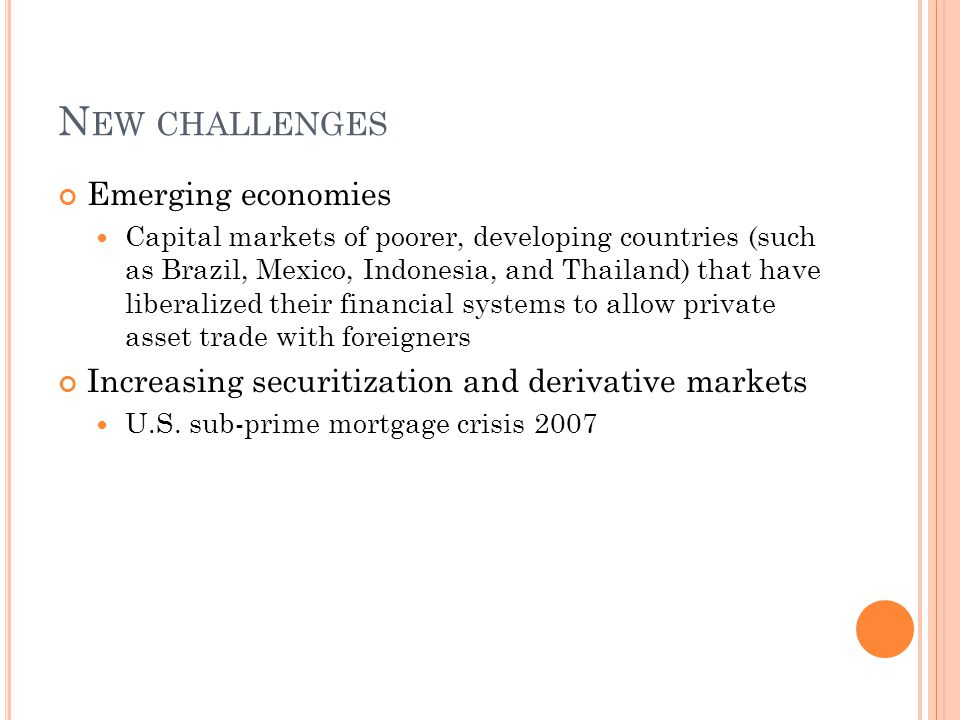 N EW CHALLENGES Emerging economies Capital markets of poorer, developing countries (such as Brazil, Mexico, Indonesia, and Thailand) that have liberalized their financial systems to allow private asset trade with foreigners Increasing securitization and derivative markets U.S.