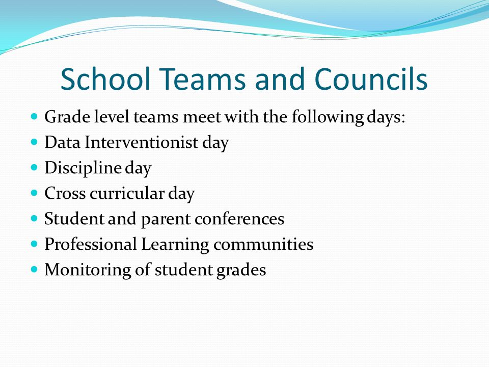 School Teams and Councils Grade level teams meet with the following days: Data Interventionist day Discipline day Cross curricular day Student and parent conferences Professional Learning communities Monitoring of student grades