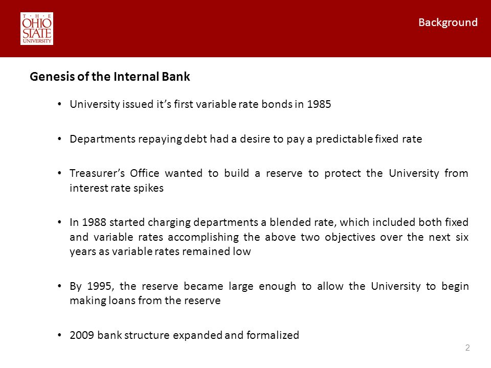 Background 2 University issued its first variable rate bonds in 1985 Departments repaying debt had a desire to pay a predictable fixed rate Treasurers Office wanted to build a reserve to protect the University from interest rate spikes In 1988 started charging departments a blended rate, which included both fixed and variable rates accomplishing the above two objectives over the next six years as variable rates remained low By 1995, the reserve became large enough to allow the University to begin making loans from the reserve 2009 bank structure expanded and formalized Genesis of the Internal Bank