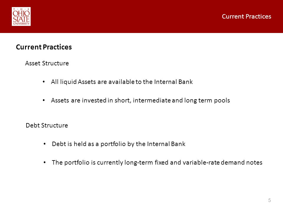 Current Practices 5 Asset Structure All liquid Assets are available to the Internal Bank Assets are invested in short, intermediate and long term pools Debt Structure Debt is held as a portfolio by the Internal Bank The portfolio is currently long-term fixed and variable-rate demand notes Current Practices
