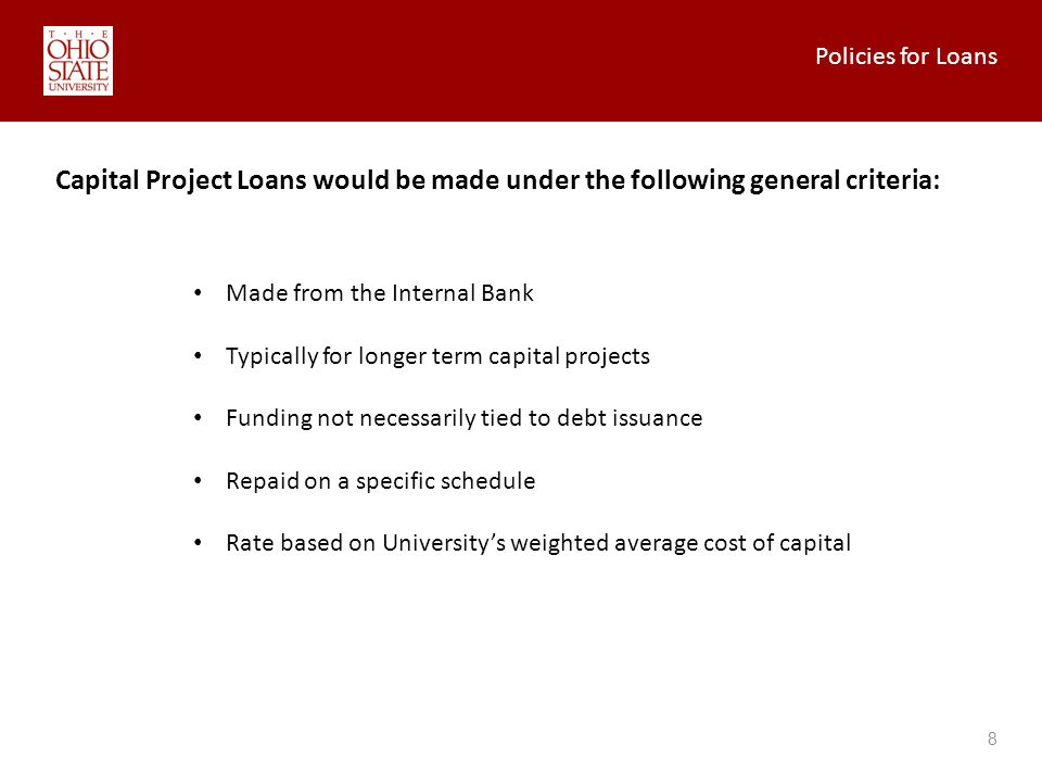Policies for Loans 8 Capital Project Loans would be made under the following general criteria: Made from the Internal Bank Typically for longer term capital projects Funding not necessarily tied to debt issuance Repaid on a specific schedule Rate based on Universitys weighted average cost of capital