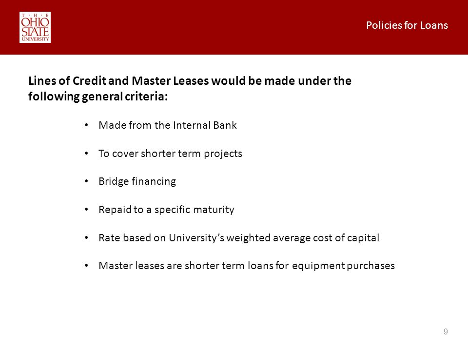 Policies for Loans 9 Lines of Credit and Master Leases would be made under the following general criteria: Made from the Internal Bank To cover shorter term projects Bridge financing Repaid to a specific maturity Rate based on Universitys weighted average cost of capital Master leases are shorter term loans for equipment purchases