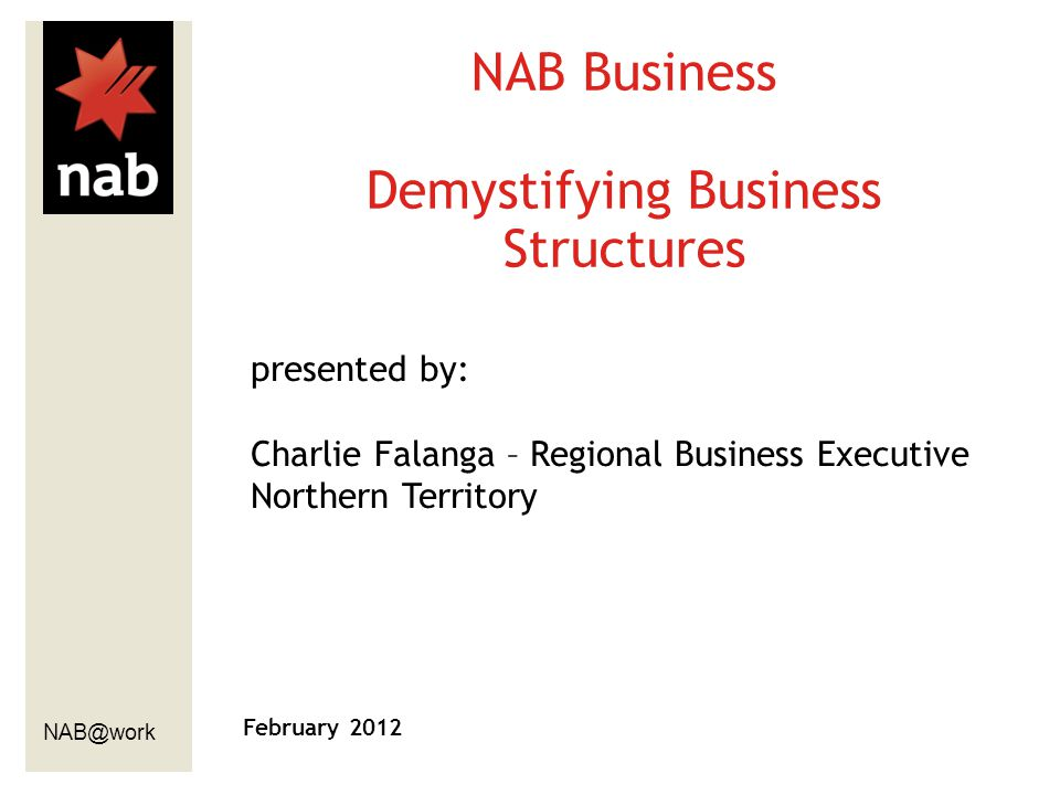 NAB@work February 2012 NAB Business Demystifying Business Structures presented by: Charlie Falanga – Regional Business Executive Northern Territory