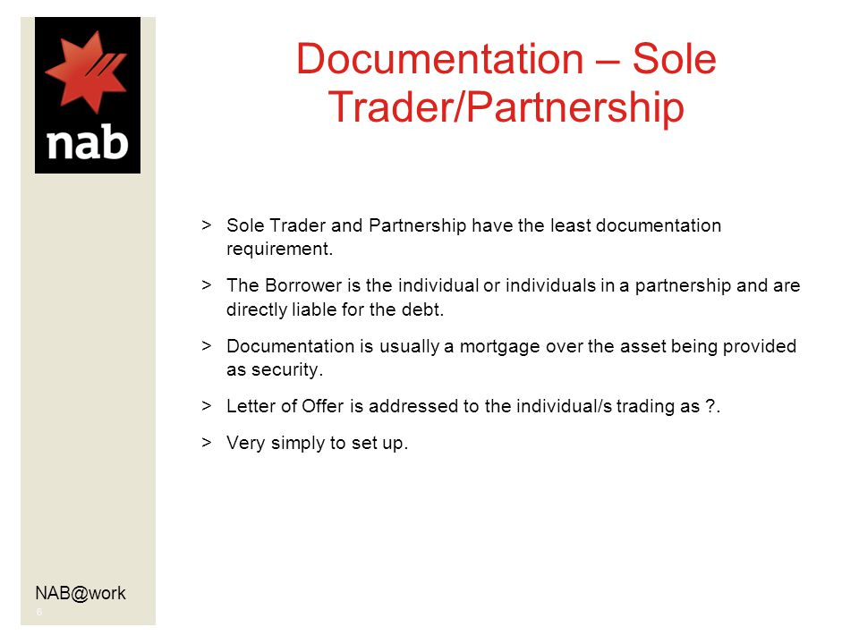 NAB@work 6 Documentation – Sole Trader/Partnership >Sole Trader and Partnership have the least documentation requirement.