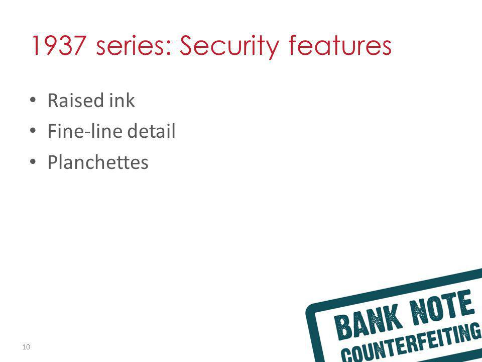 1937 series: Security features Raised ink Fine-line detail Planchettes 10