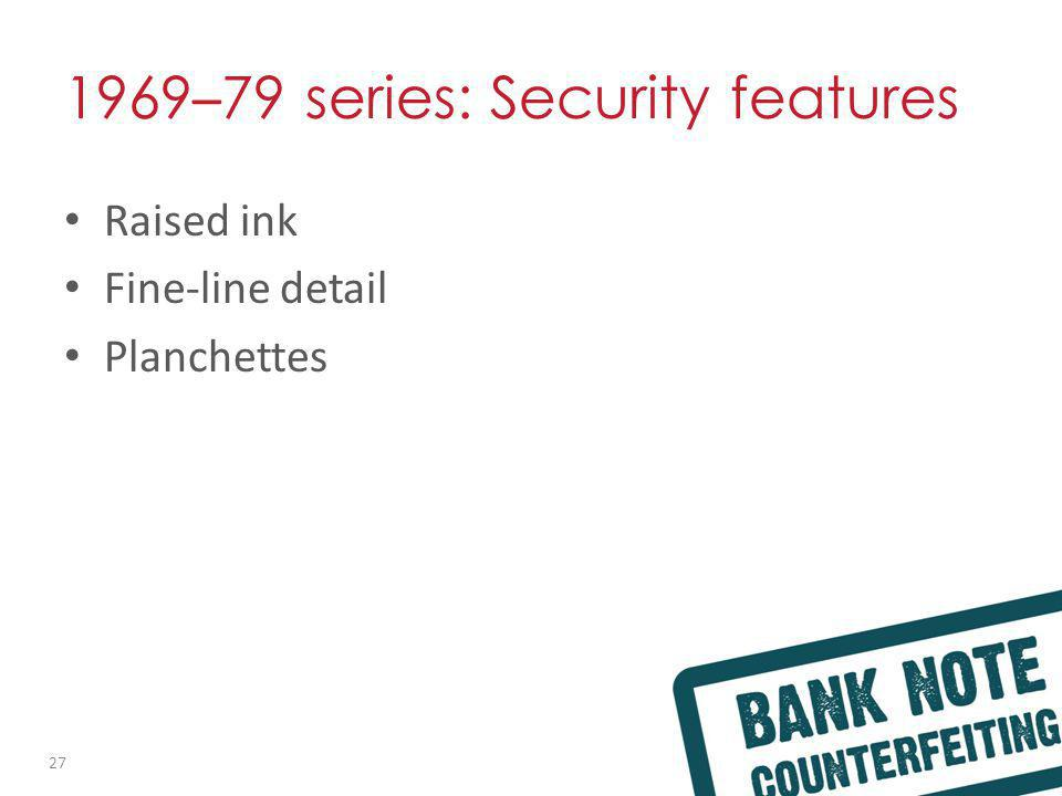 1969 – 79 series: Security features Raised ink Fine-line detail Planchettes 27