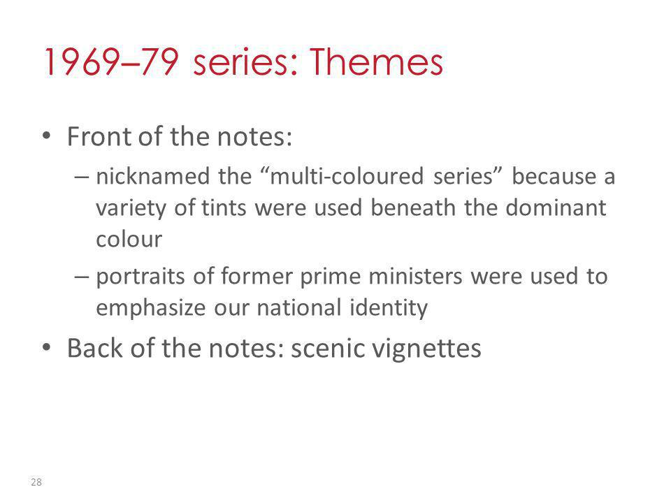 1969 – 79 series: Themes Front of the notes: – nicknamed the multi-coloured series because a variety of tints were used beneath the dominant colour – portraits of former prime ministers were used to emphasize our national identity Back of the notes: scenic vignettes 28