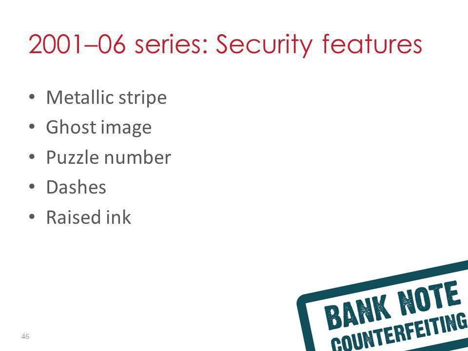 2001–06 series: Security features Metallic stripe Ghost image Puzzle number Dashes Raised ink 46