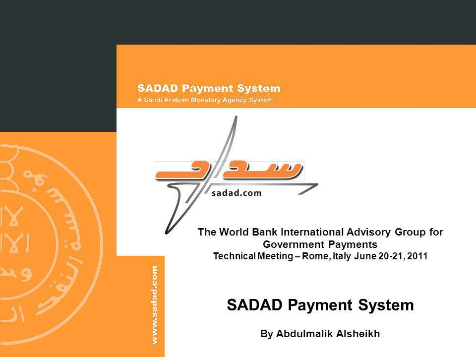 The World Bank International Advisory Group for Government Payments Technical Meeting – Rome, Italy June 20-21, 2011 SADAD Payment System By Abdulmalik Alsheikh