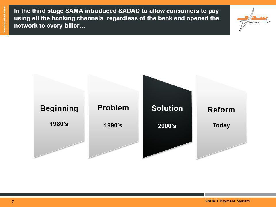 SADAD Payment System In the third stage SAMA introduced SADAD to allow consumers to pay using all the banking channels regardless of the bank and opened the network to every biller… 7 Beginning 1980s Beginning 1980s Problem 1990s Problem 1990s Solution 2000s Solution 2000s Reform Today Reform Today
