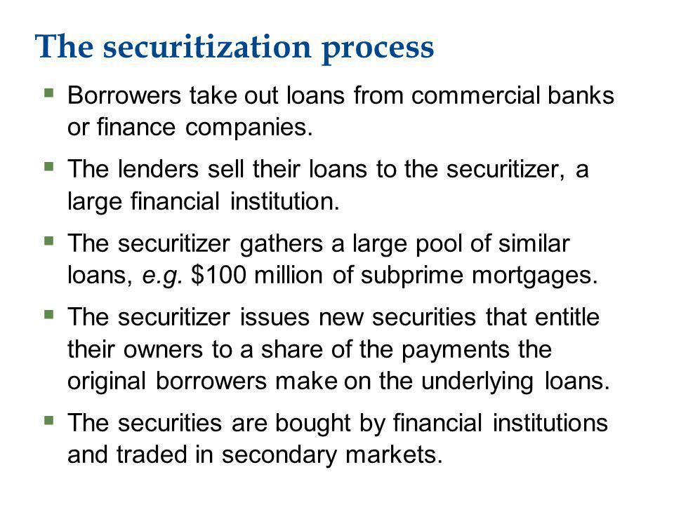 The securitization process Borrowers take out loans from commercial banks or finance companies.