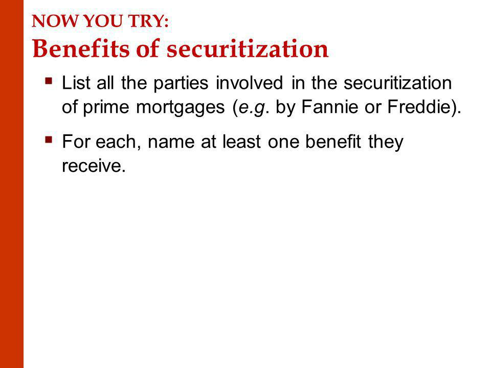 NOW YOU TRY: Benefits of securitization List all the parties involved in the securitization of prime mortgages (e.g.