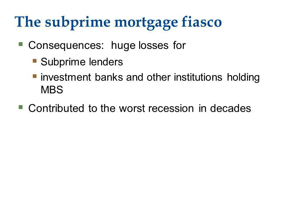 The subprime mortgage fiasco Consequences: huge losses for Subprime lenders investment banks and other institutions holding MBS Contributed to the worst recession in decades