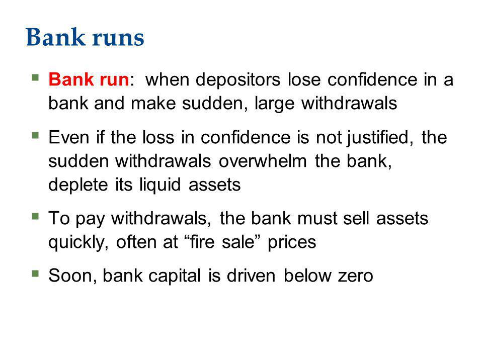 Bank runs Bank run: when depositors lose confidence in a bank and make sudden, large withdrawals Even if the loss in confidence is not justified, the sudden withdrawals overwhelm the bank, deplete its liquid assets To pay withdrawals, the bank must sell assets quickly, often at fire sale prices Soon, bank capital is driven below zero
