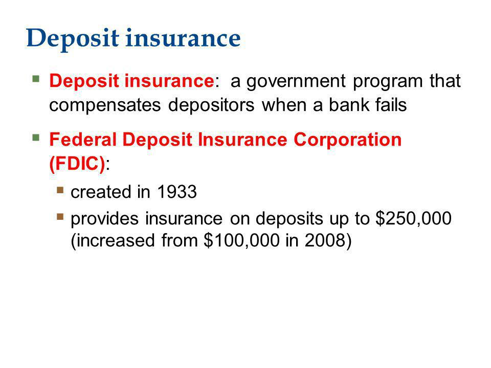 Deposit insurance Deposit insurance: a government program that compensates depositors when a bank fails Federal Deposit Insurance Corporation (FDIC): created in 1933 provides insurance on deposits up to $250,000 (increased from $100,000 in 2008)