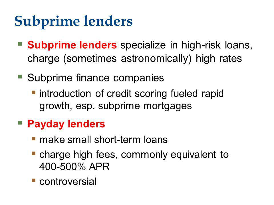 Subprime lenders Subprime lenders specialize in high-risk loans, charge (sometimes astronomically) high rates Subprime finance companies introduction of credit scoring fueled rapid growth, esp.