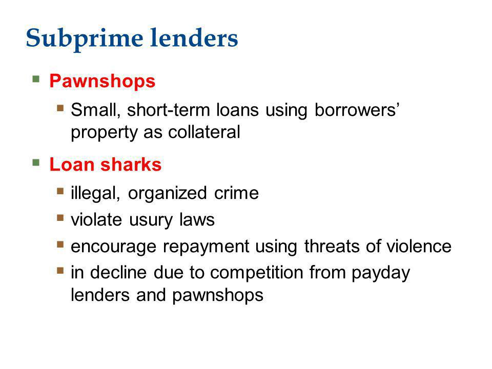 Subprime lenders Pawnshops Small, short-term loans using borrowers property as collateral Loan sharks illegal, organized crime violate usury laws encourage repayment using threats of violence in decline due to competition from payday lenders and pawnshops