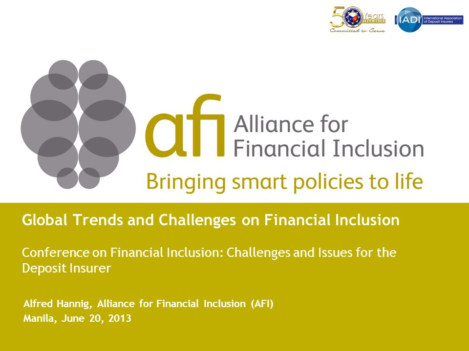Global Trends and Challenges on Financial Inclusion Conference on Financial Inclusion: Challenges and Issues for the Deposit Insurer Alfred Hannig, Alliance for Financial Inclusion (AFI) Manila, June 20, 2013