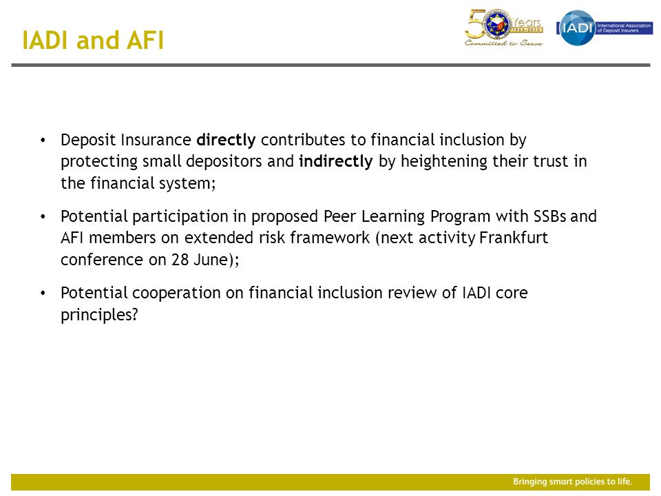 Deposit Insurance directly contributes to financial inclusion by protecting small depositors and indirectly by heightening their trust in the financial system; Potential participation in proposed Peer Learning Program with SSBs and AFI members on extended risk framework (next activity Frankfurt conference on 28 June); Potential cooperation on financial inclusion review of IADI core principles.