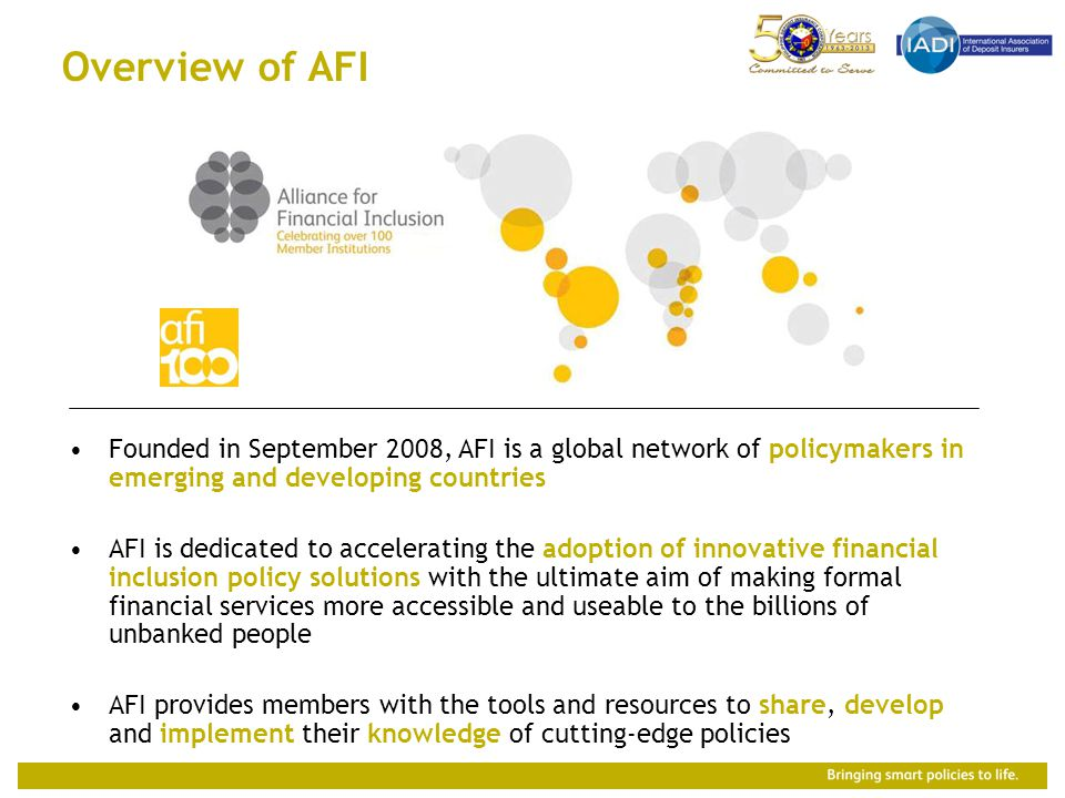 Overview of AFI Founded in September 2008, AFI is a global network of policymakers in emerging and developing countries AFI is dedicated to accelerating the adoption of innovative financial inclusion policy solutions with the ultimate aim of making formal financial services more accessible and useable to the billions of unbanked people AFI provides members with the tools and resources to share, develop and implement their knowledge of cutting-edge policies