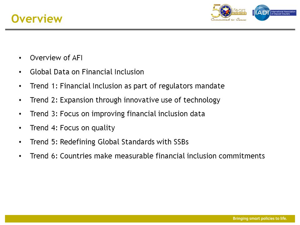 Overview of AFI Global Data on Financial Inclusion Trend 1: Financial Inclusion as part of regulators mandate Trend 2: Expansion through innovative use of technology Trend 3: Focus on improving financial inclusion data Trend 4: Focus on quality Trend 5: Redefining Global Standards with SSBs Trend 6: Countries make measurable financial inclusion commitments Overview