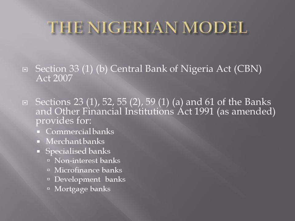 Section 33 (1) (b) Central Bank of Nigeria Act (CBN) Act 2007 Sections 23 (1), 52, 55 (2), 59 (1) (a) and 61 of the Banks and Other Financial Institutions Act 1991 (as amended) provides for: Commercial banks Merchant banks Specialised banks Non-interest banks Microfinance banks Development banks Mortgage banks
