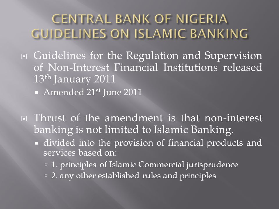 Guidelines for the Regulation and Supervision of Non-Interest Financial Institutions released 13 th January 2011 Amended 21 st June 2011 Thrust of the amendment is that non-interest banking is not limited to Islamic Banking.